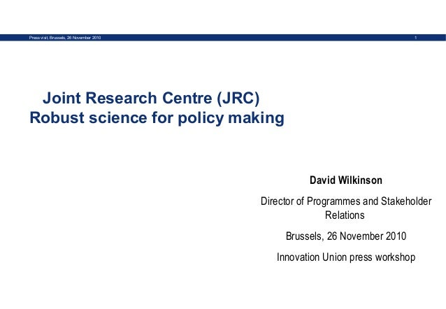 1Press visit, Brussels, 26 November 2010 Joint Research Centre (JRC) Robust science for policy making David Wilkinson Dire...