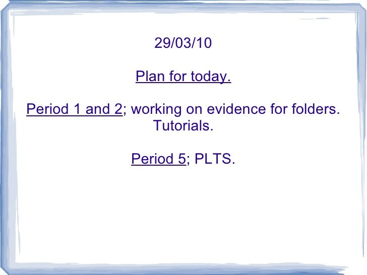 29/03/10 Plan for today. Period 1 and 2 ; working on evidence for folders. Tutorials. Period 5 ; PLTS.