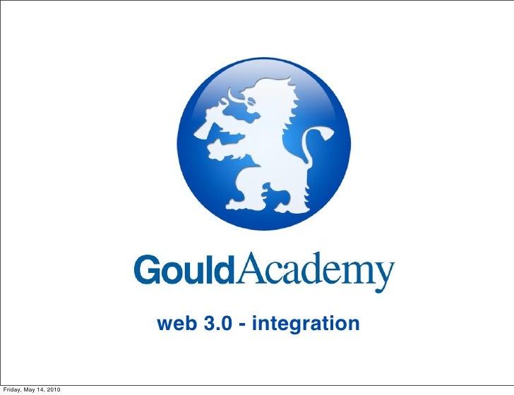 Gould Academy: Web 3.0 - Integration. For IECA Conf. 5/13/10