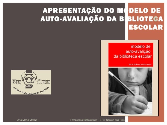 Ana Maria Mocho Professora Bibliotecária - E B Soares dos Reis APRESENTAÇÃO DO MODELO DE AUTO-AVALIAÇÃO DA BIBLIOTECA ESCO...