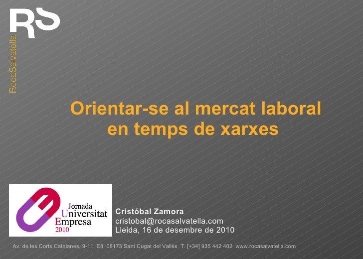 Orientar-se al mercat laboral en temps de xarxes  Cristóbal Zamora [email_address] Lleida, 16 de desembre de 2010