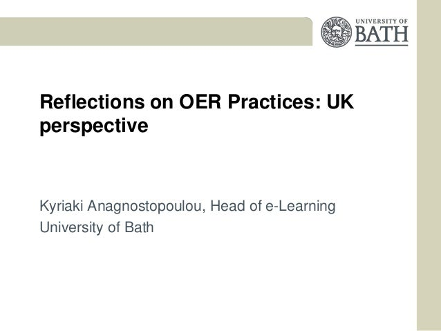 Reflections on OER Practices: UKperspectiveKyriaki Anagnostopoulou, Head of e-LearningUniversity of Bath