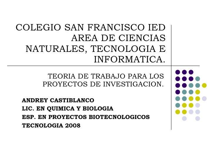 COLEGIO SAN FRANCISCO IED AREA DE CIENCIAS NATURALES, TECNOLOGIA E INFORMATICA. TEORIA DE TRABAJO PARA LOS PROYECTOS DE IN...