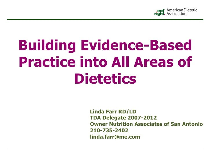 Building Evidence-Based Practice into All Areas of Dietetics Linda Farr RD/LD TDA Delegate 2007-2012  Owner Nutrition Asso...