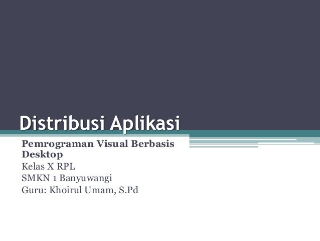 Distribusi Aplikasi Pemrograman Visual Berbasis Desktop Kelas X RPL SMKN 1 Banyuwangi Guru: Khoirul Umam, S.Pd
