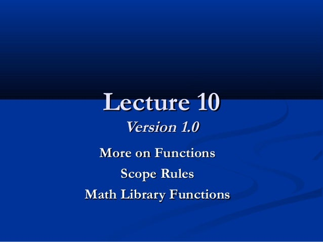 Lecture 10Lecture 10 Version 1.0Version 1.0 More on FunctionsMore on Functions Scope RulesScope Rules Math Library Functio...