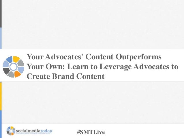 Your Advocates' Content Outperforms Your Own: Learn to Leverage Advocates to Create Brand Content  #SMTLive