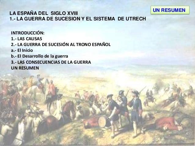 LA ESPAÑA DEL SIGLO XVIII 1.- LA GUERRA DE SUCESION Y EL SISTEMA DE UTRECH INTRODUCCIÓN: 1.- LAS CAUSAS 2.- LA GUERRA DE S...