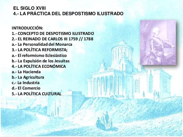 EL SIGLO XVIII 4.- LA PRÁCTICA DEL DESPOSTISMO ILUSTRADO INTRODUCCIÓN: 1.- CONCEPTO DE DESPOTISMO ILUSTRADO 2.- EL REINADO...