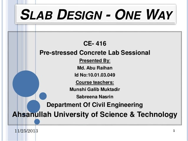 SLAB DESIGN - ONE WAY CE- 416 Pre-stressed Concrete Lab Sessional Presented By: Md. Abu Raihan  Id No:10.01.03.049 Course ...