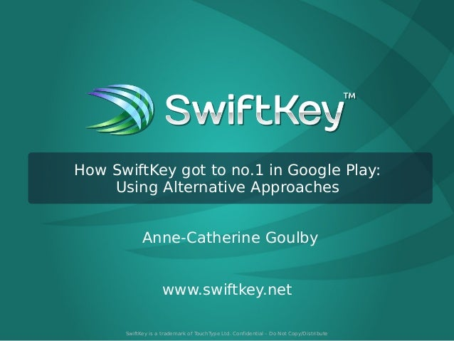 How SwiftKey got to no.1 in Google Play: Using Alternative Approaches Anne-Catherine Goulby www.swiftkey.net SwiftKey is a...