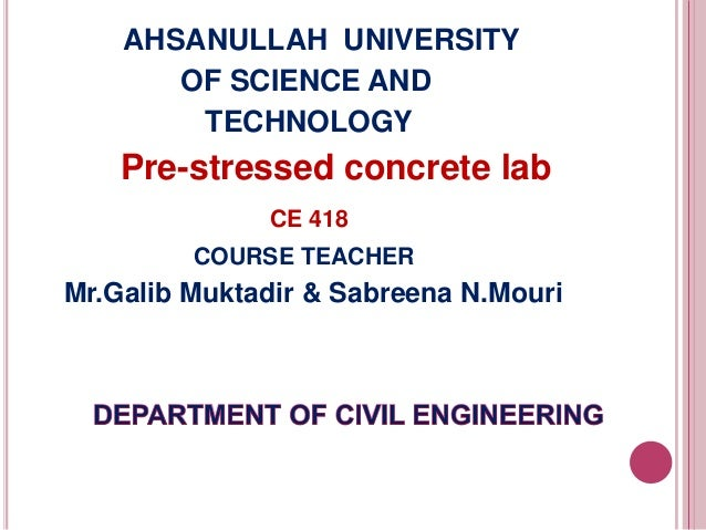 AHSANULLAH UNIVERSITY OF SCIENCE AND TECHNOLOGY  Pre-stressed concrete lab CE 418 COURSE TEACHER  Mr.Galib Muktadir & Sabr...