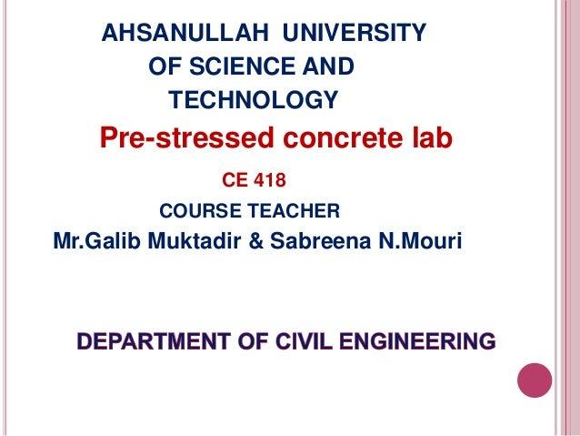 AHSANULLAH UNIVERSITY OF SCIENCE AND TECHNOLOGY  Pre-stressed concrete lab CE 418 COURSE TEACHER  Mr.Galib Muktadir & Sabr...