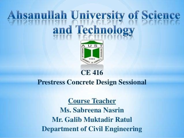 CE 416 Prestress Concrete Design Sessional Course Teacher Ms. Sabreena Nasrin Mr. Galib Muktadir Ratul Department of Civil...