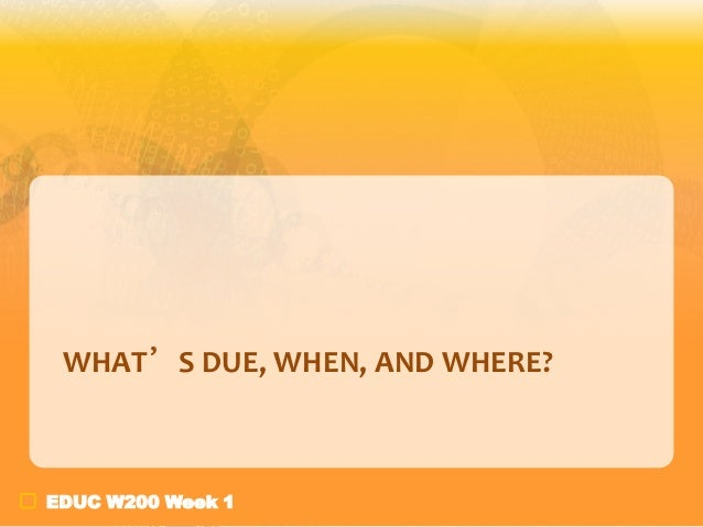 WHAT'S DUE, WHEN, AND WHERE?  EDUC W200 Week 1