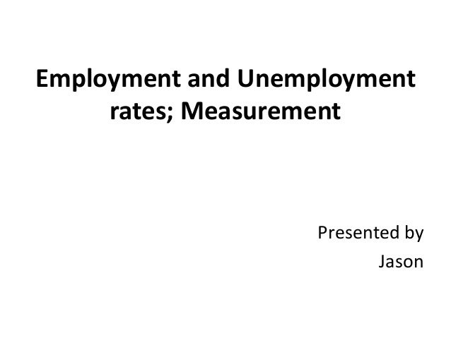 Employment and Unemployment rates; Measurement  Presented by Jason