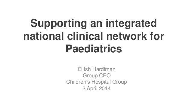 Supporting an integrated national clinical network for Paediatrics Eilísh Hardiman Group CEO Children's Hospital Group 2 A...