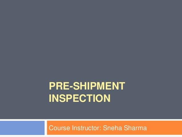 PRE-SHIPMENT INSPECTION Course Instructor: Sneha Sharma