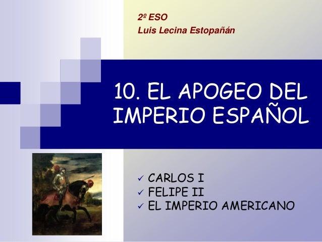10. EL APOGEO DEL IMPERIO ESPAÑOL  CARLOS I  FELIPE II  EL IMPERIO AMERICANO 2º ESO Luis Lecina Estopañán