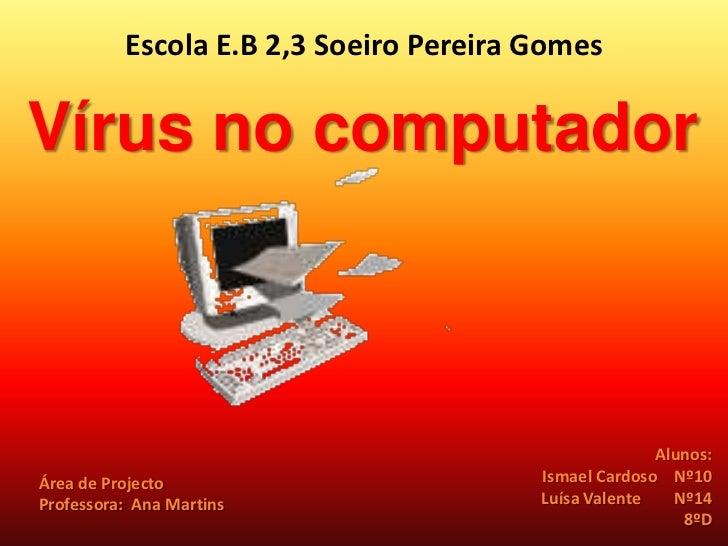 Escola E.B 2,3 Soeiro Pereira Gomes<br />Vírus no computador<br />Alunos:<br /> Ismael Cardoso    Nº10<br />Luísa Valente ...