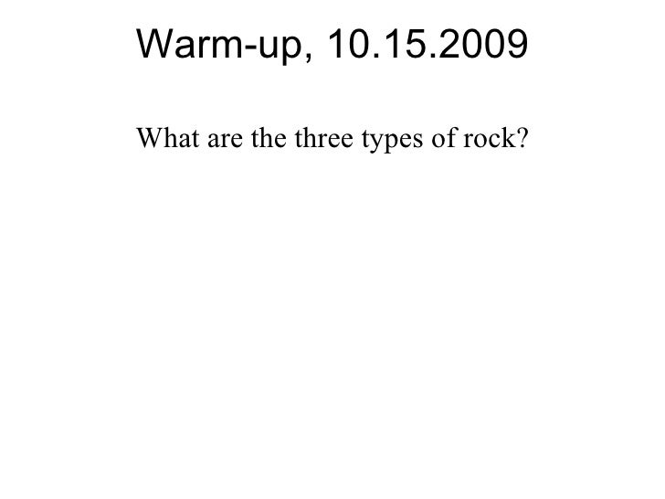 Warm-up, 10.15.2009 What are the three types of rock?