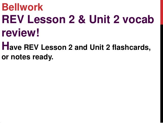BellworkREV Lesson 2 & Unit 2 vocabreview!Have REV Lesson 2 and Unit 2 flashcards,or notes ready.