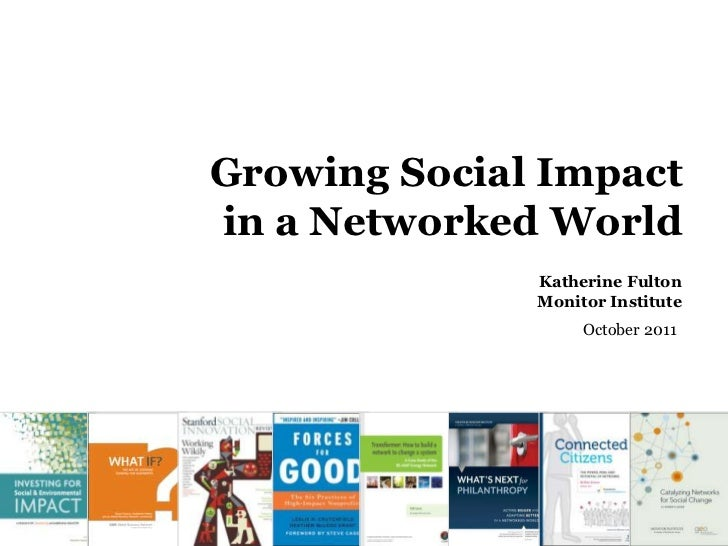 Growing Social Impact Overviewin a Networked World              Katherine Fulton              Monitor Institute           ...