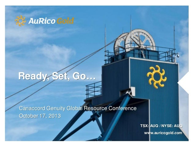 Ready, Set, Go…  Canaccord Genuity Global Resource Conference October 17, 2013 TSX: AUQ / NYSE: AUQ www.auricogold.com