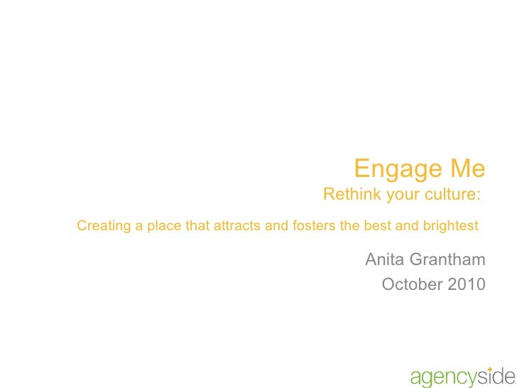 Engage Me Rethink your culture:  Creating a place that attracts and fosters the best and brightest   Anita Grantham Octobe...