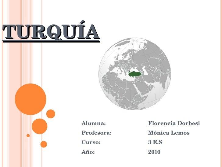 TURQUÍA Alumna: Florencia Dorbesi Profesora: Mónica Lemos Curso: 3 E.S Año: 2010