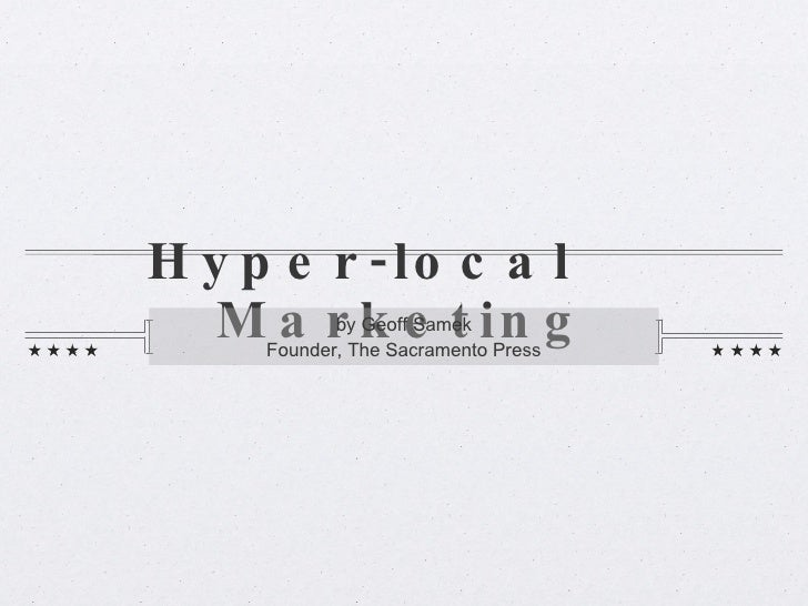 Hyper-local  Marketing <ul><li>by Geoff Samek </li></ul><ul><li>Founder, The Sacramento Press </li></ul>