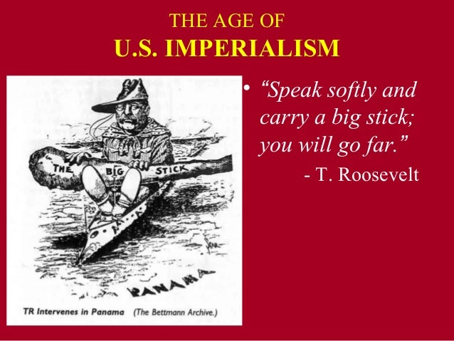 """THE AGE OFU.S. IMPERIALISM         • """"Speak softly and           carry a big stick;           you will go far.""""           ..."""