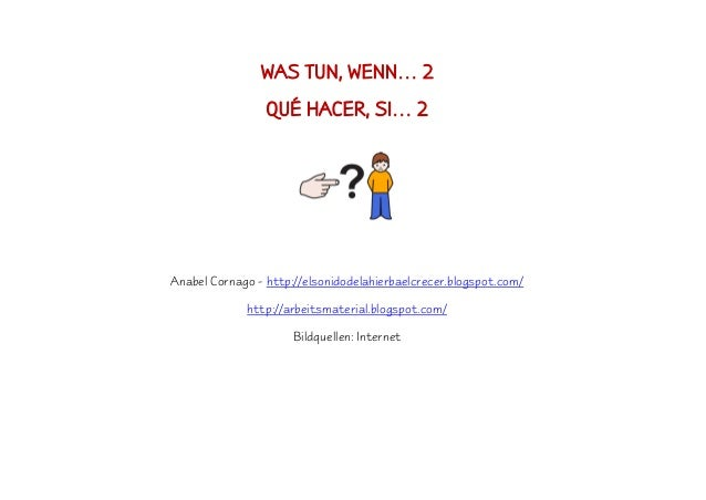 WAS TUN, WENN… 2 QUÉ HACER, SI… 2 Anabel Cornago - http://elsonidodelahierbaelcrecer.blogspot.com/ http://arbeitsmaterial....