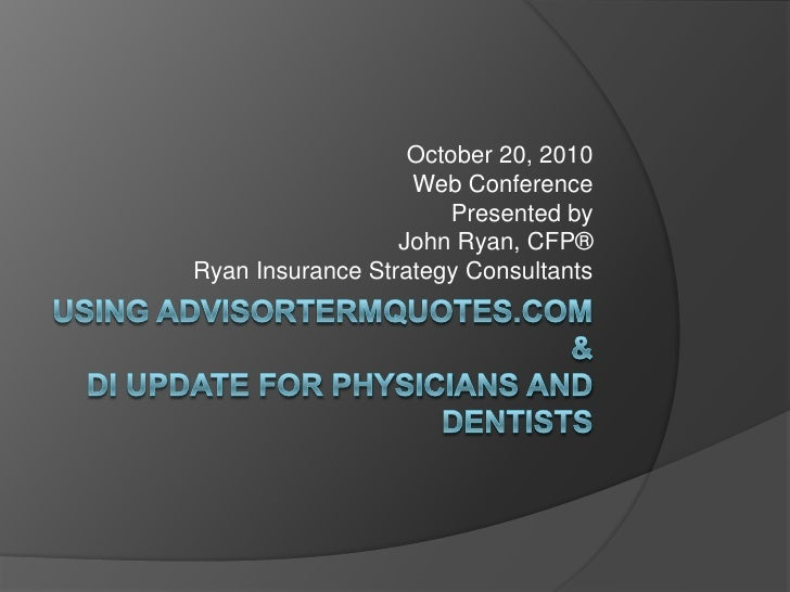 Using AdvisorTermQuotes.com&DI Update for Physicians and Dentists<br />October 20, 2010<br />Web Conference<br />Presented...