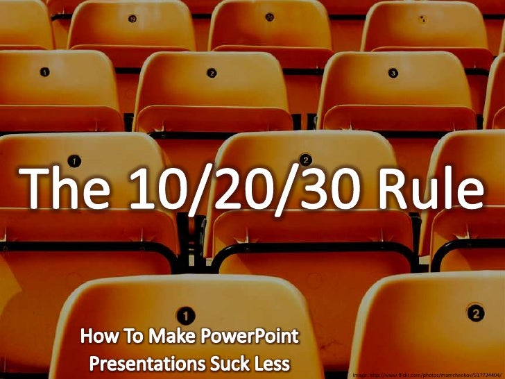 The 10/20/30 Rule<br />How To Make PowerPoint<br />Presentations Suck Less<br />Image: http://www.flickr.com/photos/mamche...