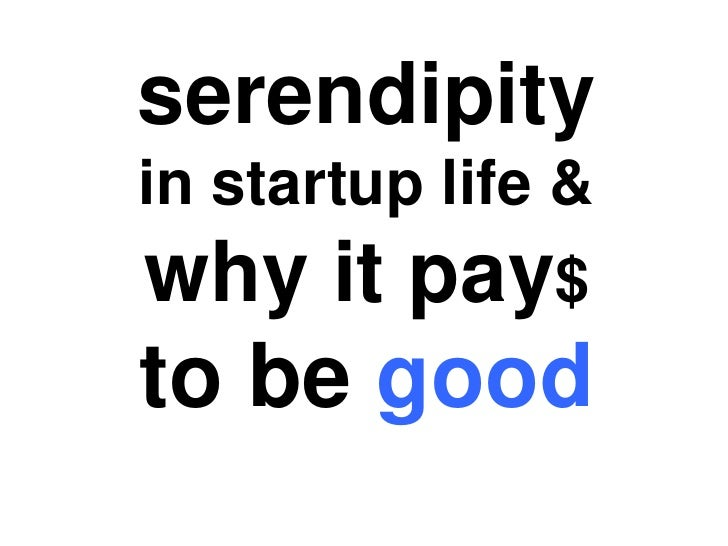 serendipity <br />in startup life &<br />why it pay$<br />to be good <br />