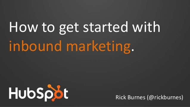 How to get started with inbound marketing. Rick Burnes (@rickburnes)