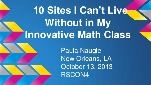 10 Sites I Can't Live Without in My Innovative Math Class Paula Naugle New Orleans, LA October 13, 2013 RSCON4