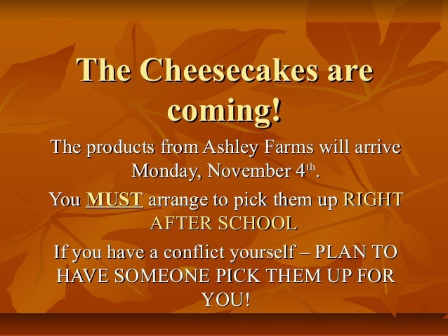 The Cheesecakes are coming! The products from Ashley Farms will arrive Monday, November 4th. You MUST arrange to pick them...