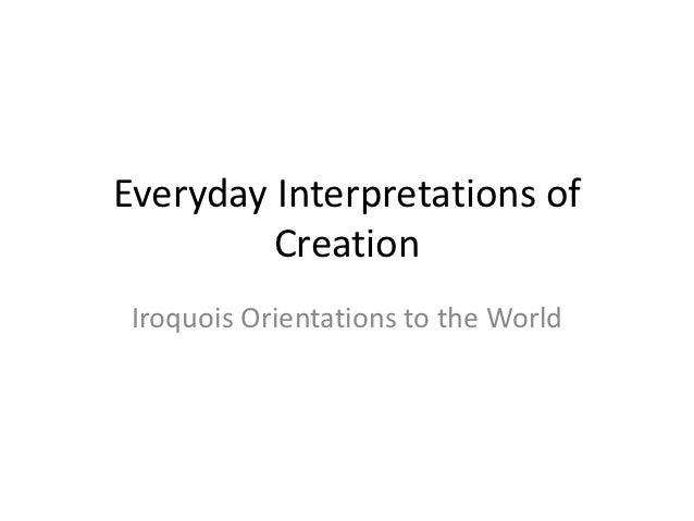 Everyday Interpretations of         Creation Iroquois Orientations to the World