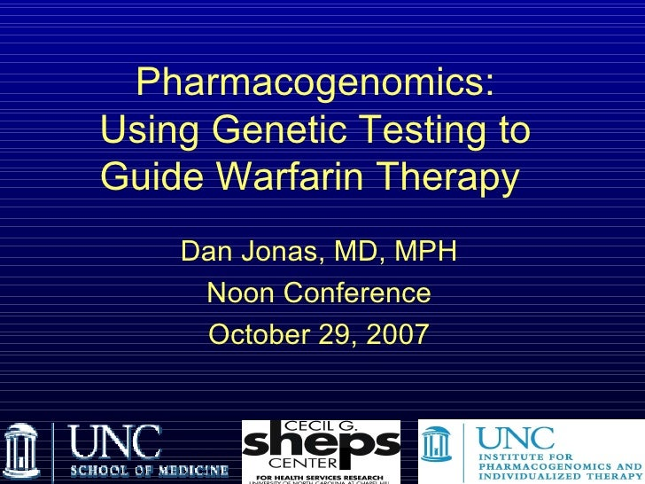 Pharmacogenomics: Using Genetic Testing to Guide Warfarin Therapy   Dan Jonas, MD, MPH Noon Conference October 29, 2007  ...