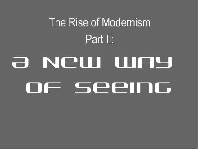 The Rise of Modernism         Part II:A New Way of Seeing