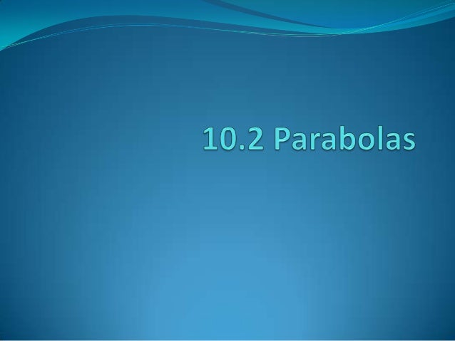 Properties of Parabolas Every point on a parabola is equidistant froma point called the focus and a line called thedirect...