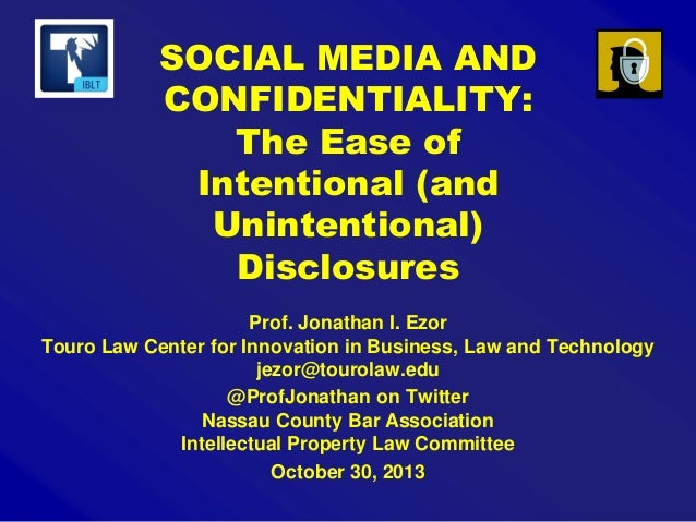 SOCIAL MEDIA AND CONFIDENTIALITY: The Ease of Intentional (and Unintentional) Disclosures Prof. Jonathan I. Ezor Touro Law...