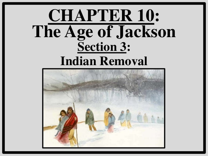 CHAPTER 10:The Age of Jackson      Section 3:   Indian Removal