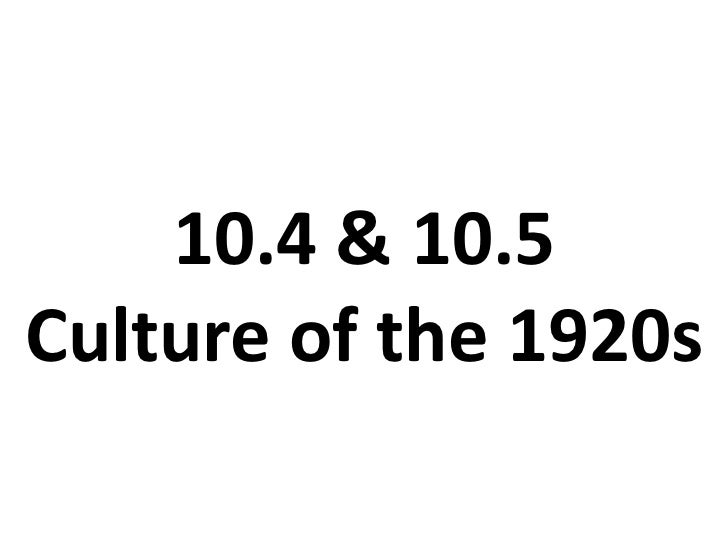 10.4 & 10.5Culture of the 1920s<br />