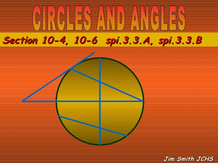 CIRCLES AND ANGLES Section 10-4, 10-6  spi.3.3.A, spi.3.3.B  Jim Smith JCHS
