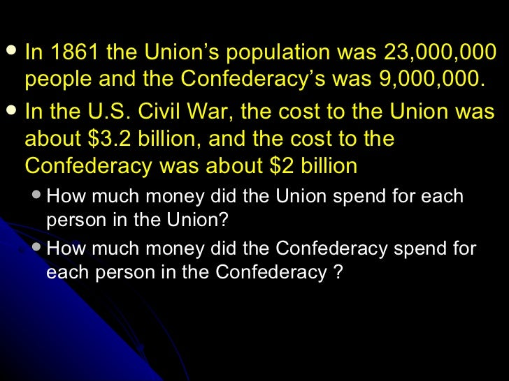  In 1861 the Union's population was 23,000,000  people and the Confederacy's was 9,000,000. In the U.S. Civil War, the c...