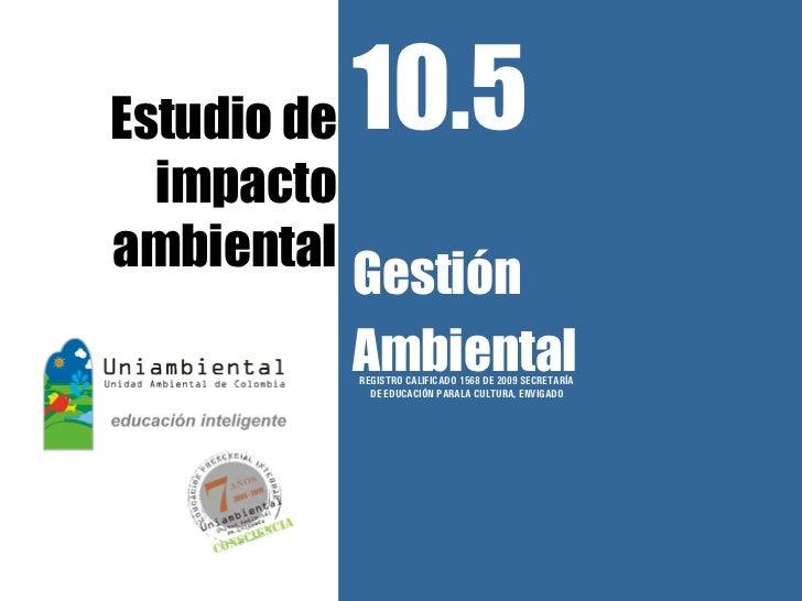 Estudio de   10.5  impactoambiental             Gestión             Ambiental             REGISTRO CALIFICADO 1568 DE 2009...