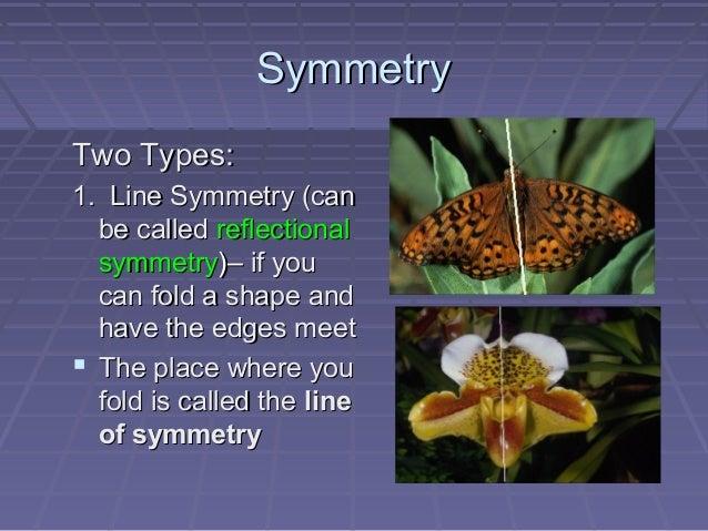 SymmetrySymmetryTwo Types:Two Types:1. Line Symmetry (can1. Line Symmetry (canbe calledbe called reflectionalreflectionals...